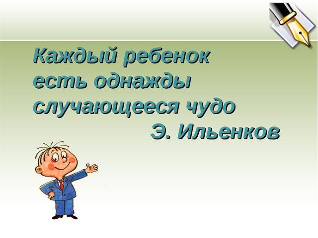 Каждый ребенок есть однажды случающееся чудо Э. Ильенков