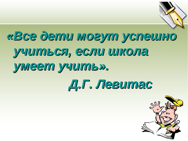 «Все дети могут успешно учиться, если школа умеет учить». Д.Г. Левитас