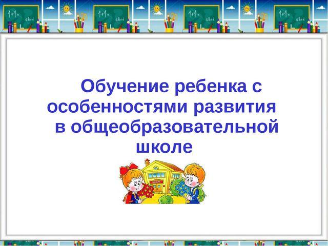 Обучение ребенка с особенностями развития в общеобразовательной школе