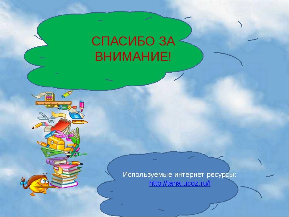 СПАСИБО ЗА ВНИМАНИЕ! Используемые интернет ресурсы: http://tana.ucoz.ru/l