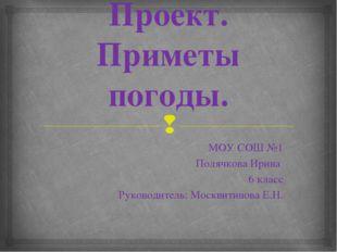 Проект. Приметы погоды. МОУ СОШ №1 Полячкова Ирина 6 класс Руководитель: Моск