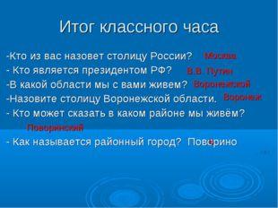 Итог классного часа -Кто из вас назовет столицу России? - Кто является презид