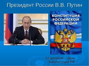 Президент России В.В. Путин 12 декабря – День Конституции РФ