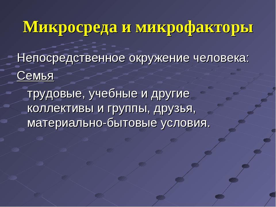 Микросреда и микрофакторы Непосредственное окружение человека: Семья трудовы...