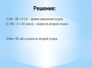 Решение: 1) 90 : 30 = 3 (ч) – время движения лодок. 2) 150 : 3 = 50 (км\ч) –