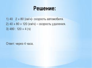 Решение: 1) 40 · 2 = 80 (км\ч)- скорость автомобиля. 2) 40 + 80 = 120 (км\ч)