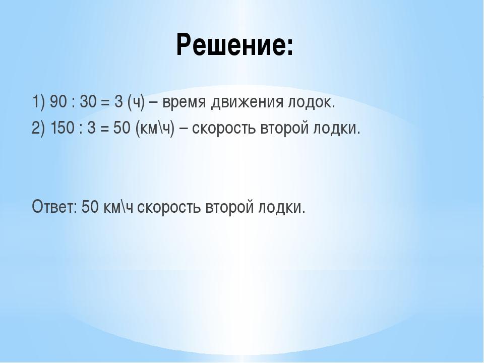 Решение: 1) 90 : 30 = 3 (ч) – время движения лодок. 2) 150 : 3 = 50 (км\ч) –...