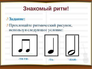 Знакомый ритм! Задание: Прохлопайте ритмический рисунок, используя следующее