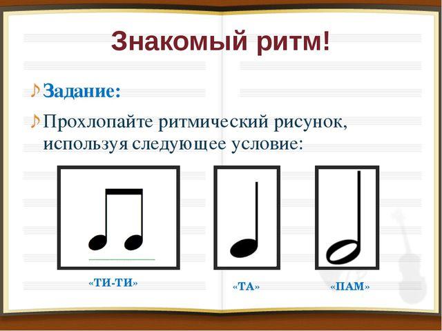 Знакомый ритм! Задание: Прохлопайте ритмический рисунок, используя следующее...
