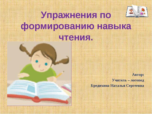 Упражнения по формированию навыка чтения. Автор: Учитель – логопед Бредихина...