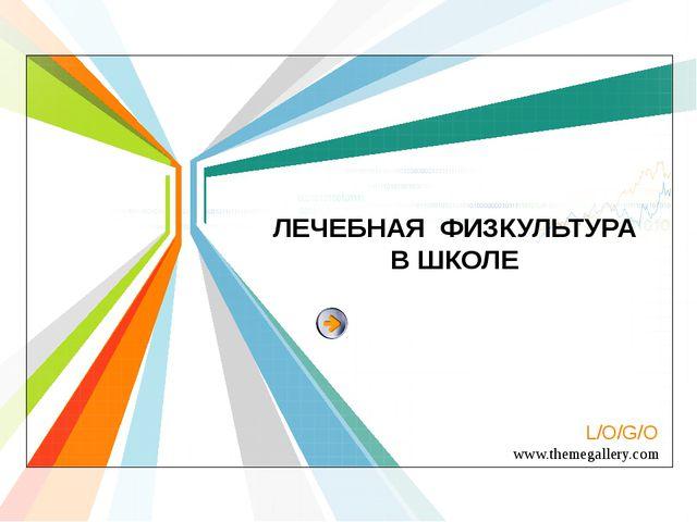 ЛЕЧЕБНАЯ ФИЗКУЛЬТУРА В ШКОЛЕ L/O/G/O www.themegallery.com