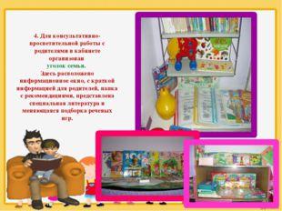 4. Для консультативно-просветительной работы с родителями в кабинете организо