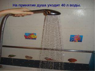 На принятие душа уходит 40 л воды.