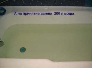 А на принятие ванны 200 л воды.