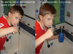 На чистку зубов при открытом кране уходит 5 л воды. А так тратится – 0,5 л в