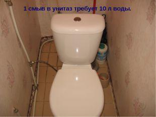 1 смыв в унитаз требует 10 л воды.
