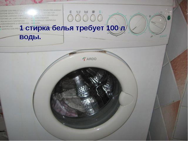 1 стирка белья требует 100 л воды.