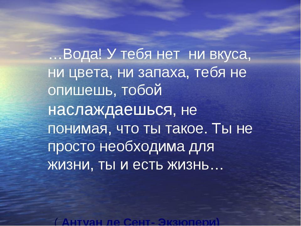 …Вода! У тебя нет ни вкуса, ни цвета, ни запаха, тебя не опишешь, тобой насла...