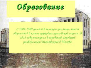 Образование С 1904-1909 учился в земском училище, затем обучался в в классе ц