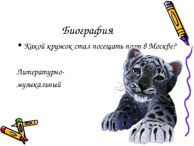 Биография Какой кружок стал посещать поэт в Москве? Литературно- музыкальный