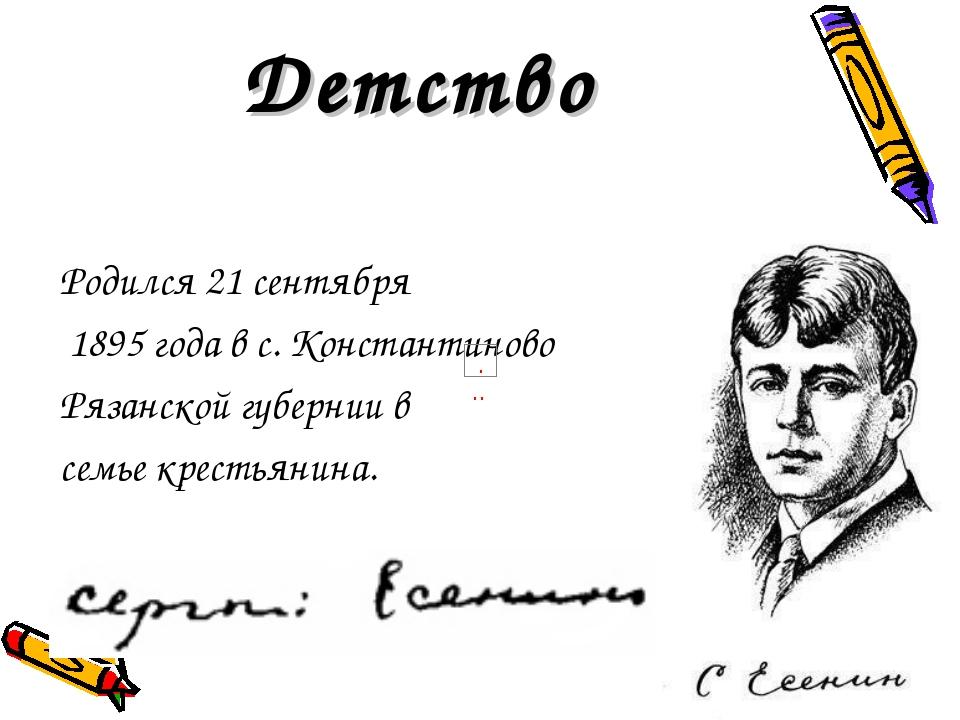 Детство Родился 21 сентября 1895 года в с. Константиново Рязанской губернии...