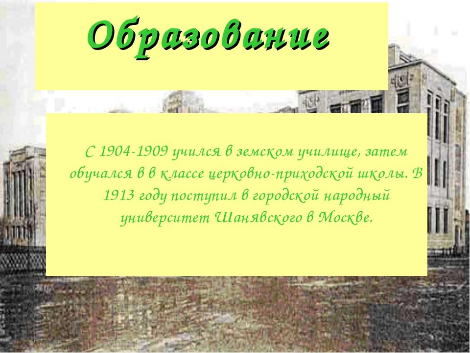 Образование С 1904-1909 учился в земском училище, затем обучался в в классе ц...