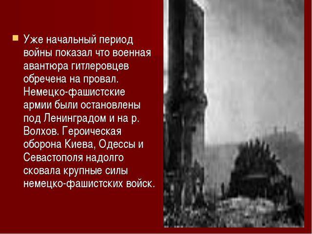 Уже начальный период войны показал что военная авантюра гитлеровцев обречена...