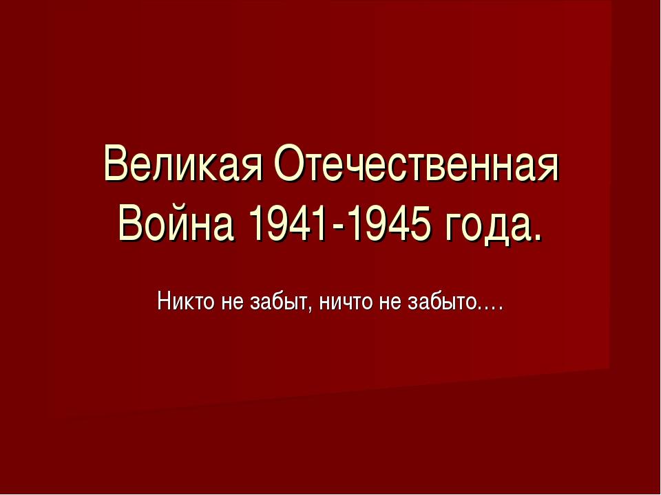 Великая Отечественная Война 1941-1945 года. Никто не забыт, ничто не забыто….
