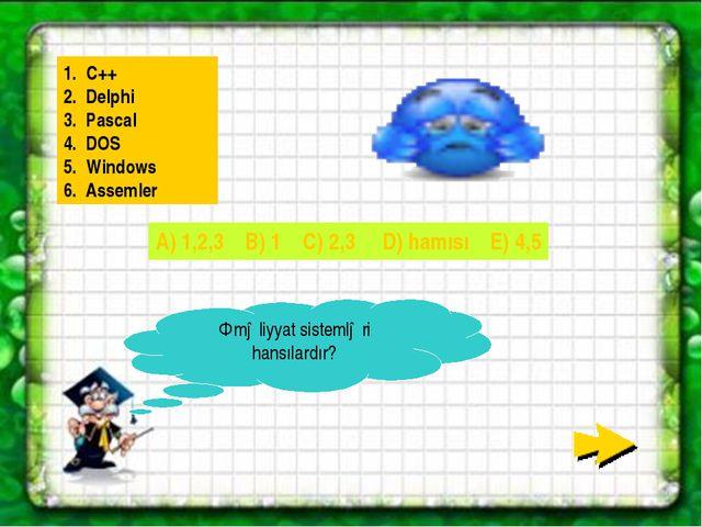 Əməliyyat sistemləri hansılardır? 1. C++ 2. Delphi 3. Pascal 4. DOS 5. Window...