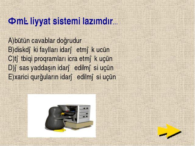 Əməliyyat sistemi lazımdır... A)bütün cavablar doğrudur B)diskdəki faylları i...