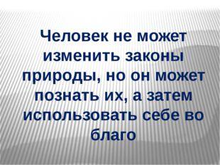 Человек не может изменить законы природы, но он может познать их, а затем исп