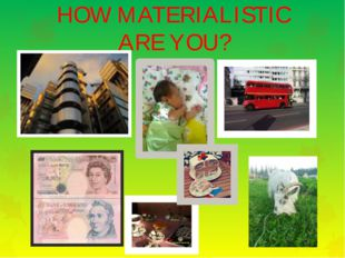 HOW MATERIALISTIC ARE YOU?
