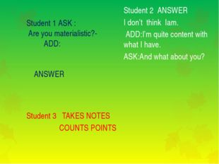 Student 1 ASK : Are you materialistic?- ADD: ANSWER Student 3 TAKES NOTES CO