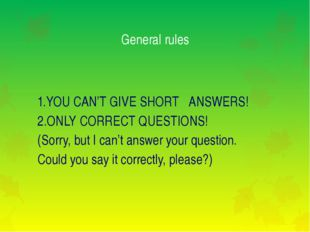 General rules 1.YOU CAN'T GIVE SHORT ANSWERS! 2.ONLY CORRECT QUESTIONS! (Sorr