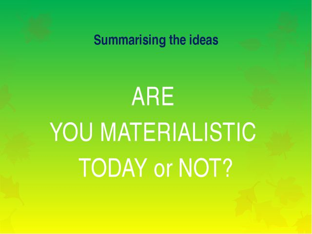 Summarising the ideas ARE YOU MATERIALISTIC TODAY or NOT?