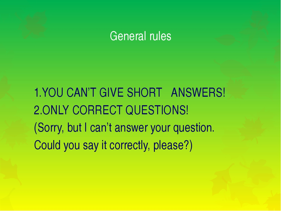 General rules 1.YOU CAN'T GIVE SHORT ANSWERS! 2.ONLY CORRECT QUESTIONS! (Sorr...
