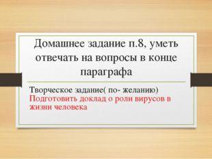 Домашнее задание п.8, уметь отвечать на вопросы в конце параграфа Творческое