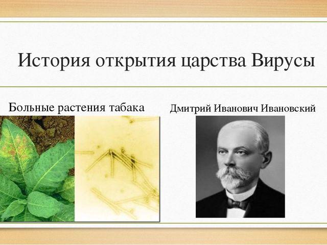 История открытия царства Вирусы Больные растения табака Вирус( лат.) - яд Дм...