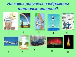 На каких рисунках изображены тепловые явления? 1 2 3 4 5 6 7 8 9 10