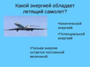 Какой энергией обладает летящий самолет? Кинетической энергией Потенциальной