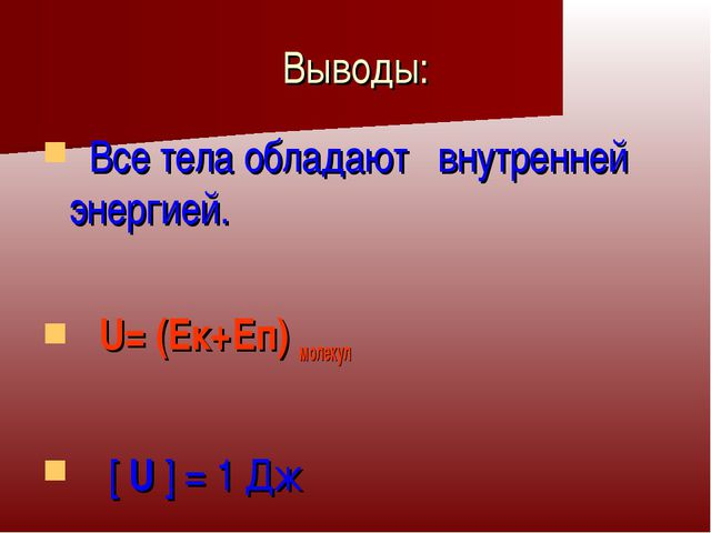 Выводы: Все тела обладают внутренней энергией. U= (Ек+Еп) молекул [ U ] = 1 Дж