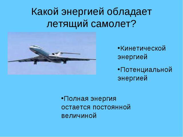 Какой энергией обладает летящий самолет? Кинетической энергией Потенциальной...