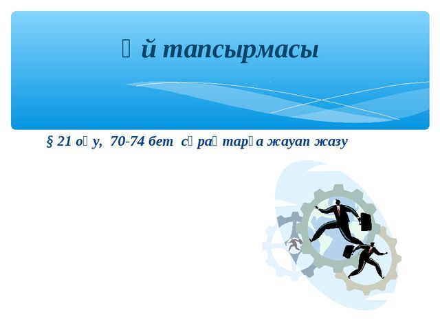 § 21 оқу, 70-74 бет сұрақтарға жауап жазу Үй тапсырмасы