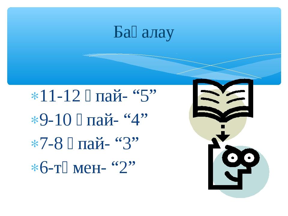 """11-12 ұпай- """"5"""" 9-10 ұпай- """"4"""" 7-8 ұпай- """"3"""" 6-төмен- """"2"""" Бағалау"""