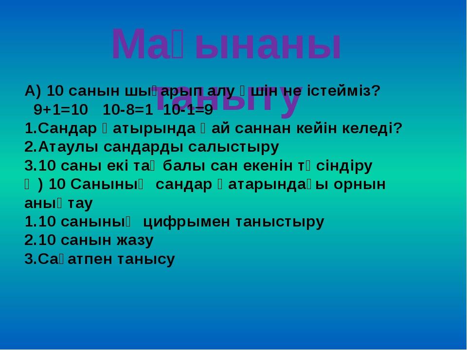 Мағынаны таныту А) 10 санын шығарып алу үшін не істейміз? 9+1=10 10-8=1 10-1=...