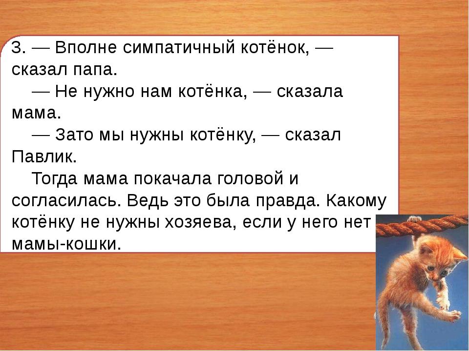 3. — Вполне симпатичный котёнок, — сказал папа. — Не нужно нам котёнка, — ска...