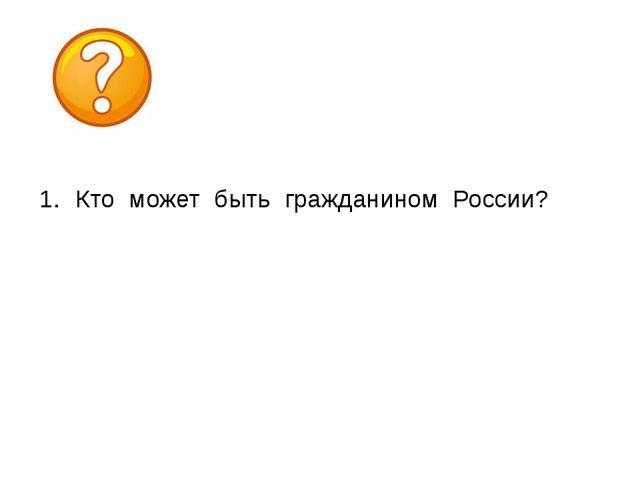 Кто может быть гражданином России? В наши дни одним из самых спорных являетс...