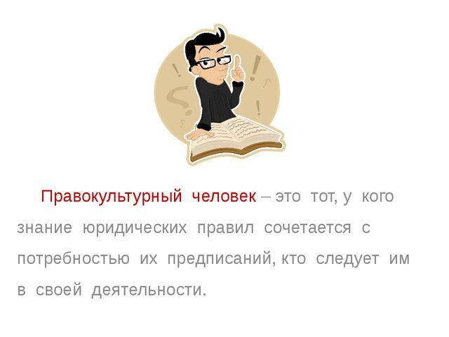Правокультурный человек – это тот, у кого знание юридических правил сочетает...