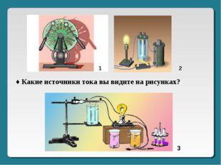 3 2 1 ♦ Какие источники тока вы видите на рисунках?