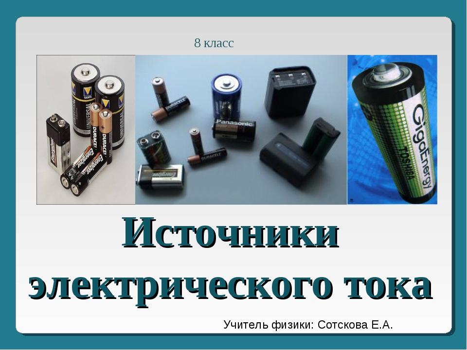 Источники электрического тока 8 класс Учитель физики: Сотскова Е.А.